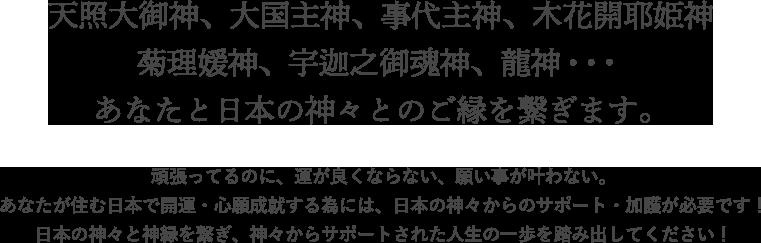 天照大御神、大国主神、事代主神、木花開耶姫神 菊理媛神、宇迦之御魂神、龍神・・・ あなたと日本の神々とのご縁を繋ぎます。